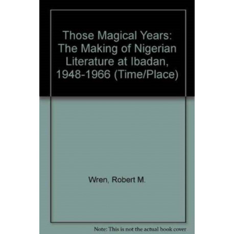 Those Magical Years: The Making of Nigerian Literature at Ibadan, 1948-1966