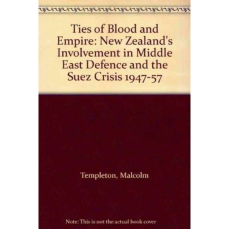 Ties of Blood and Empire: New Zealand's Involvement in Middle East Defence and the Suez Crisis, 1947-57