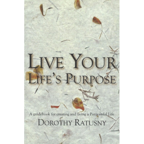 Live Your Life's Purpose: A Guidebook for Creating & Living a Purposeful Life