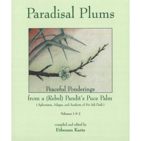 Paradisal Plums -- Peaceful Ponderings from a (Rebel) Pandit's Puce Palm, Volumes 1 & 2: Aphorisms, Adages, & Analects of Sri Adi Dadi