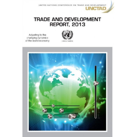Trade and development report 2013: adjusting to the changing dynamics of the world economy