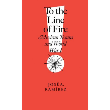 To the Line of Fire!: Mexican Texans and World War I