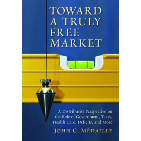 Toward a Truly Free Market: A Distributist Perspective on the Role of Government, Taxes, Health Care, Deficits and Moer
