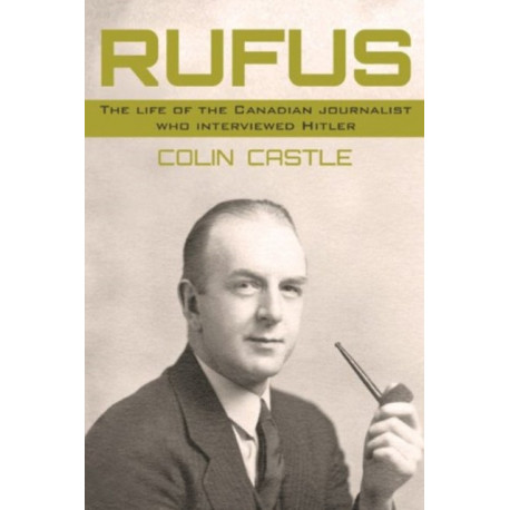 Rufus: The Life of the Canadian Journalist Who Interviewed Hitler