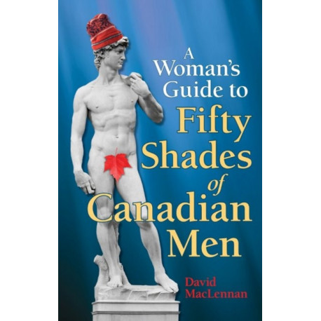 The Woman's Guide to 50 Shades of Canadian Men, The: An Identification Guide to Canadian Men