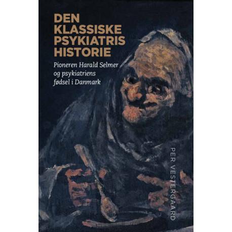 Den klassiske psykiatris historie: Pioneren Harald Selmer pg psykiatriens fødsel i Danmark