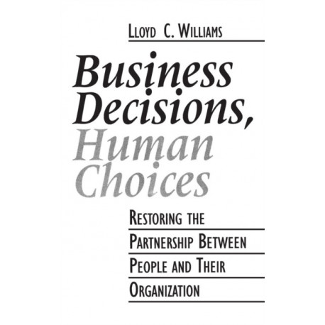Business Decisions, Human Choices: Restoring the Partnership Between People and Their Organizations