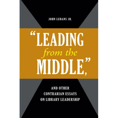 """""""Leading from the Middle,"""" and Other Contrarian Essays on Library Leadership"""