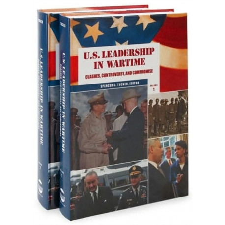 U.S. Leadership in Wartime [2 volumes]: Clashes, Controversy, and Compromise