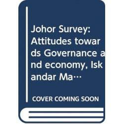 Johor Survey: Attitudes towards Governance and economy, Iskandar Malaysia, and Singapore