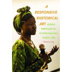Responsive Rhetorical Art, A: Artistic Methods for Contemporary Public Life