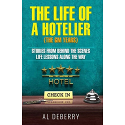 The Life of a Hotelier: The GM Years - Stories Behind the Scenes and Life Lessons Along the Way