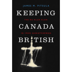 Keeping Canada British: The Ku Klux Klan in 1920s Saskatchewan