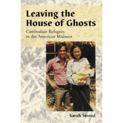 Leaving the House of Ghosts: Oral Histories of Cambodian Refugees in the American Midwest