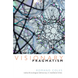 Visionary Pragmatism: Radical and Ecological Democracy in Neoliberal Times