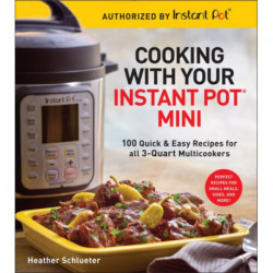 Cooking with your Instant Pot (R) Mini: 100 Quick & Easy Recipes for all 3-Quart Multicookers