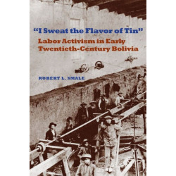 I Sweat the Flavor of Tin: Labor Activism in Early Twentieth-Century Bolivia
