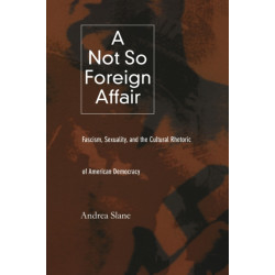 A Not So Foreign Affair: Fascism, Sexuality, and the Cultural Rhetoric of American Democracy