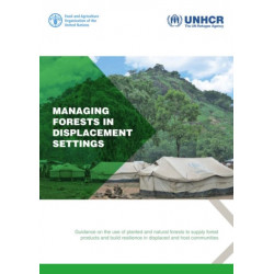 Managing Forests in Displacement Settings: Guidance on the Use of Planted and Natural Forests to Supply Forest Products and Build Resilience in Displaced and Host Communities