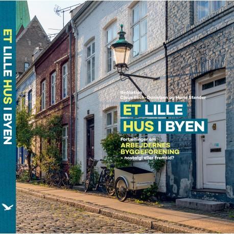 Et lille hus i byen: fortællinger om Arbejdernes Byggeforening - nostalgi eller fremtid