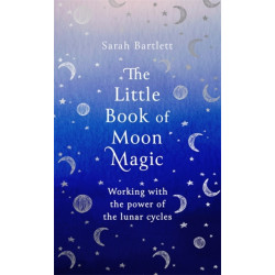 The Little Book of Moon Magic: Working with the power of the lunar cycles