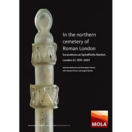 In the Northern Cemetery of Roman London: Excavations at Spitalfields Market, London E1, 1991-2007