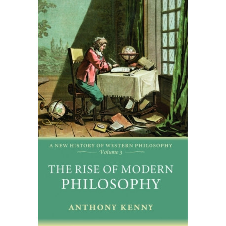 The Rise of Modern Philosophy: A New History of Western Philosophy, Volume 3