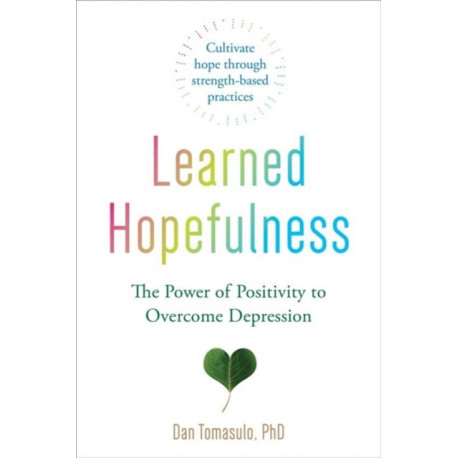 Learned Hopefulness: Harnessing the Power of Positivity to Overcome Depression, Increase Motivation, and Build Unshakable Resilience