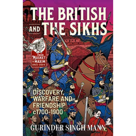 The British and the Sikhs: Discovery, Warfare and Friendship C1700-1900. Military and Social Interaction in Imperial India