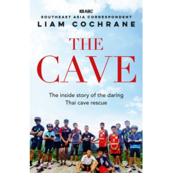The Cave: the Inside Story of the Amazing Thai Cave Rescue: The Inside Story of the Amazing Thai Cave Rescue