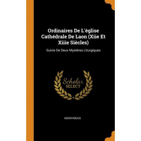 Ordinaires de l' glise Cath drale de Laon (Xiie Et Xiiie Si cles): Suivis de Deux Myst res Liturgiques