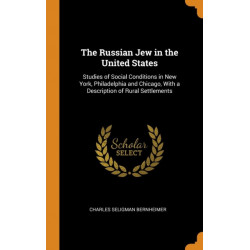 The Russian Jew in the United States: Studies of Social Conditions in New York, Philadelphia and Chicago, With a Description of Rural Settlements