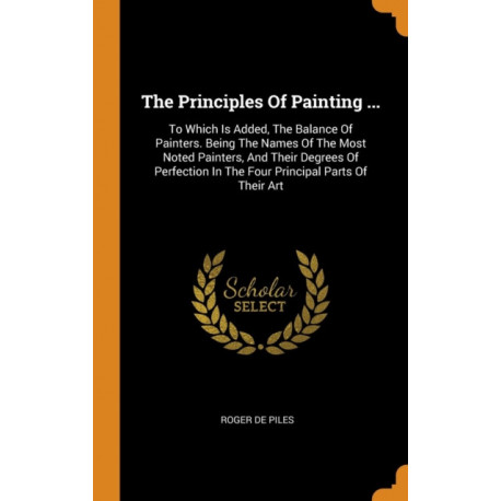 The Principles of Painting ...: To Which Is Added, the Balance of Painters. Being the Names of the Most Noted Painters, and Their Degrees of Perfection in the Four Principal Parts of Their Art