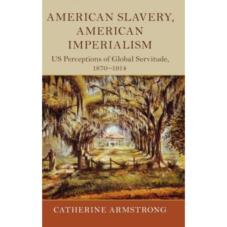 American Slavery, American Imperialism: US Perceptions of Global Servitude, 1870-1914