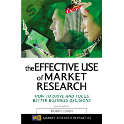The Effective Use of Market Research: How to Drive and Focus Better Business Decisions