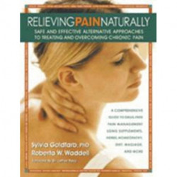 Relieving Pain Naturally: Safe and Effective Alternative Approaches to Treating and Overcoming Chronic Pain