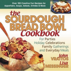 The Sourdough Bread Bowl Cookbook: For Parties Holiday Celebrations Family Gatherings and Everyday Meals