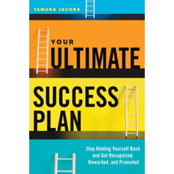 Your Ultimate Success Plan: Stop Holding Yourself Back and Get Recognized, Rewarded and Promoted