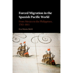 Forced Migration in the Spanish Pacific World: From Mexico to the Philippines, 1765-1811