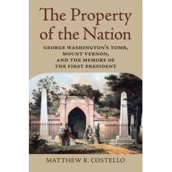 The Property of the Nation: George Washington's Tomb, Mount Vernon, and the Memory of the First President