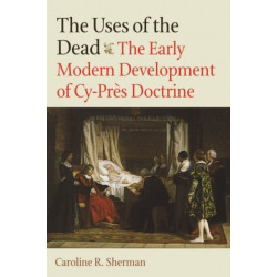 The Uses of the Dead: The Early Modern Development of Cy-Pres Doctrine