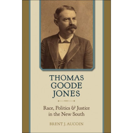 Thomas Goode Jones: Race, Politics, and Justice in the New South