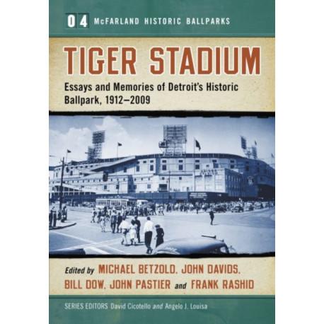 Tiger Stadium: Essays and Memories of Detroit's Historic Ballpark, 1912-2009