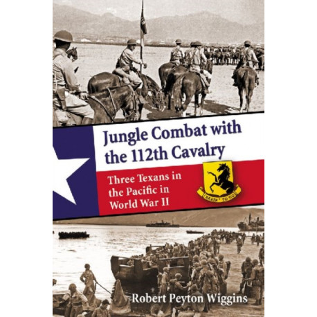 Jungle Combat with the 112th Cavalry: Three texans in the Pacific in World War II