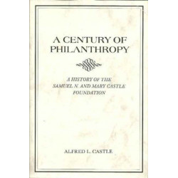 A Century of Philanthropy: A History of the Samuel N. and Mary Castle Foundation