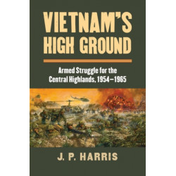 Vietnam's High Ground: Armed Struggle for the Central Highlands, 1954-1965