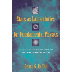 Stars as Laboratories for Fundamental Physics: The Astrophysics of Neutrinos, Axions, and Other Weakly Interacting Particles