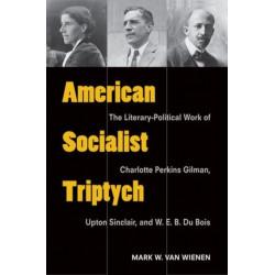 American Socialist Triptych: The Literary-Political Work of Charlotte Perkins Gilman, Upton Sinclair, and W. E. B. Du Bois