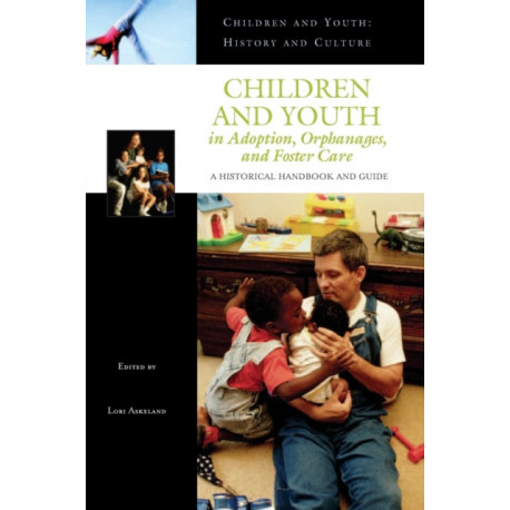 Children and Youth in Adoption, Orphanages, and Foster Care: A Historical Handbook and Guide