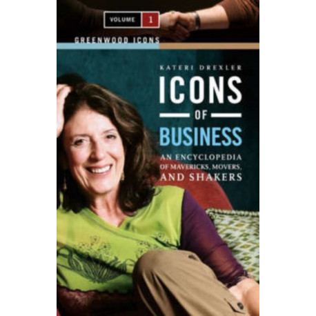 Icons of Business [2 volumes]: An Encyclopedia of Mavericks, Movers, and Shakers